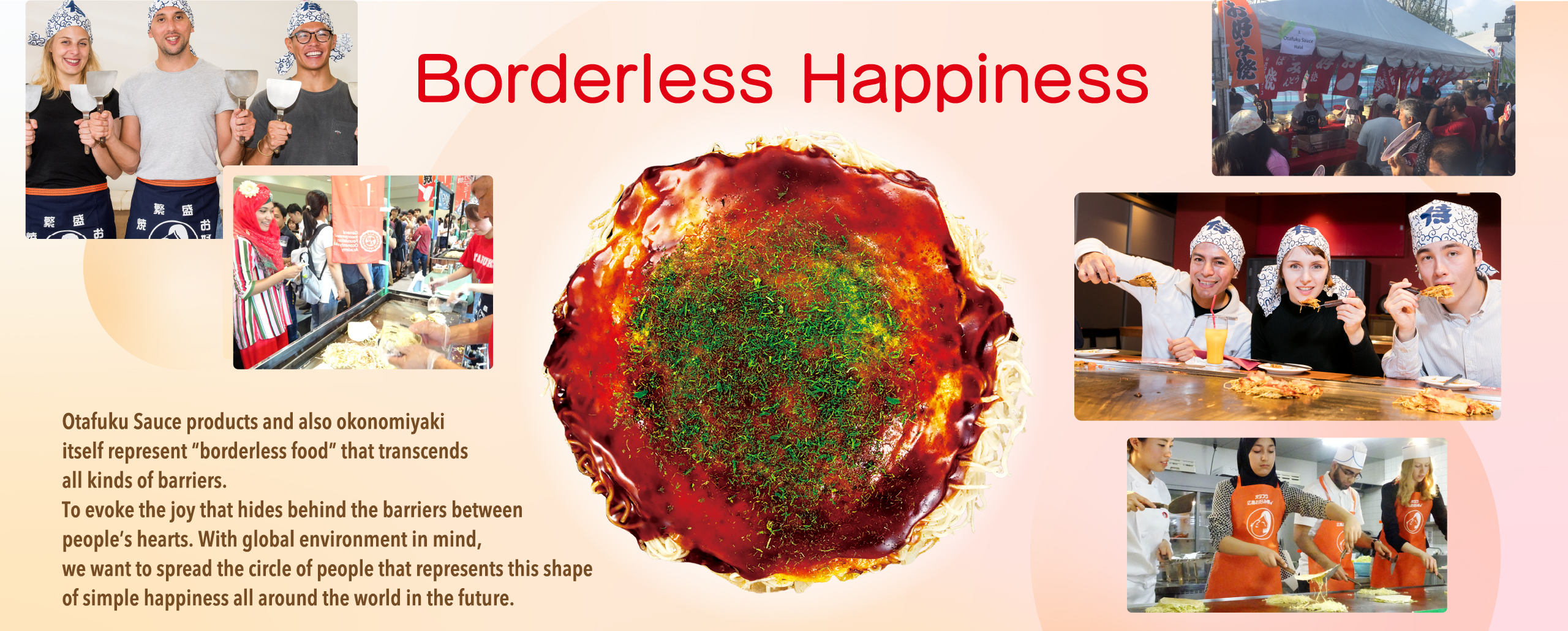 "Borderless Happiness Otafuku Sauce products and also okonomiyaki itself represent ""borderless food"" that transcends all kinds of barriers. To evoke the joy that hides behind the barriers between prople's hearts. With global enbironment in mind, we want to spread the circle of people that represents this shape of simple happiness all around the world in the future."
